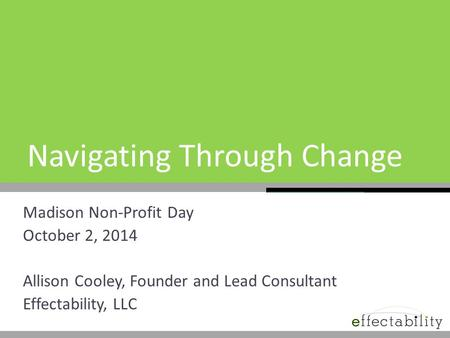 Navigating Through Change Madison Non-Profit Day October 2, 2014 Allison Cooley, Founder and Lead Consultant Effectability, LLC.