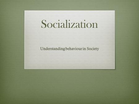 Socialization Understanding behaviour in Society.