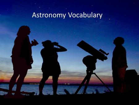 Astronomy Vocabulary. astronomy The study of space and the objects (planets, moons, stars) in it.