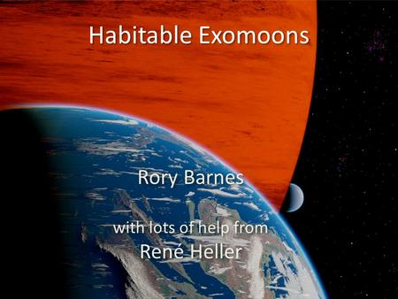 Habitable Exomoons Rory Barnes with lots of help from René Heller Rory Barnes with lots of help from René Heller.