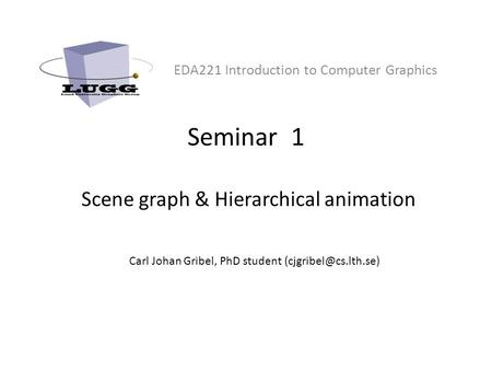 Seminar 1 Scene graph & Hierarchical animation EDA221 Introduction to Computer Graphics Carl Johan Gribel, PhD student