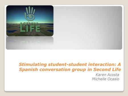 Stimulating student-student interaction: A Spanish conversation group in Second Life Karen Acosta Michelle Ocasio.