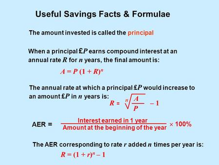 Useful Savings Facts & Formulae The amount invested is called the principal When a principal £ P earns compound interest at an annual rate R for n years,