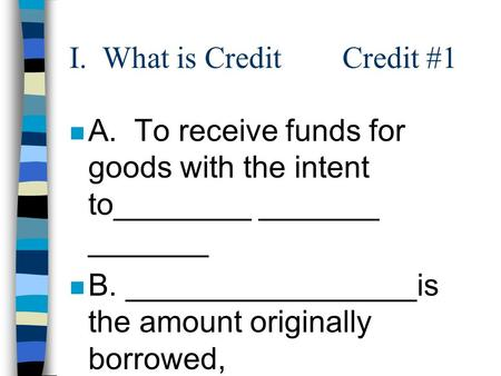 I. What is Credit Credit #1 nAnA. To receive funds for goods with the intent to________ _______ _______ nBnB. _________________is the amount originally.