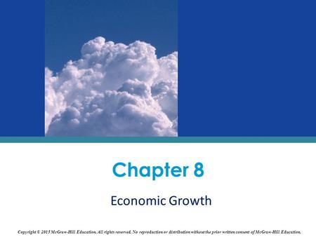 Chapter 8 Economic Growth Copyright © 2015 McGraw-Hill Education. All rights reserved. No reproduction or distribution without the prior written consent.
