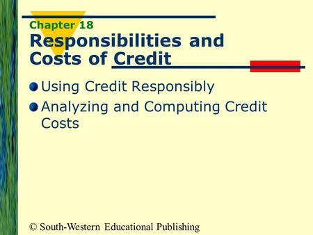 © South-Western Educational Publishing Chapter 18 Responsibilities and Costs of Credit Using Credit Responsibly Analyzing and Computing Credit Costs.