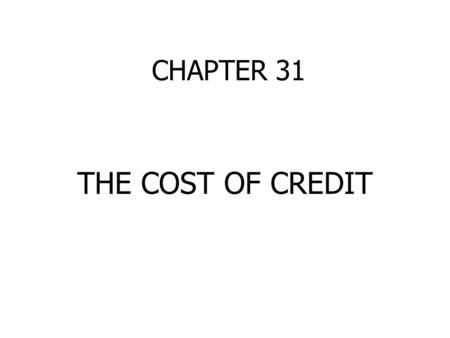 CHAPTER 31 THE COST OF CREDIT. INTEREST CALCULATIONS SIMPLE INTEREST Interest rate x principal x time factor 9% or.09 x $1,000 x 1 year = $90 12% or.12.