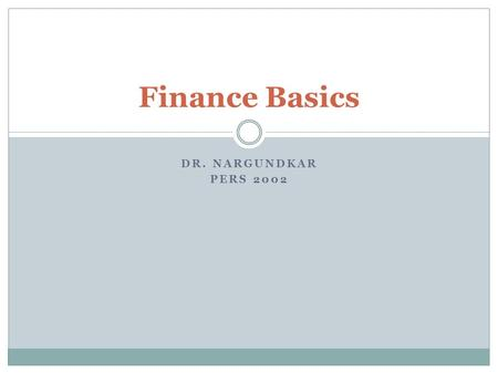 DR. NARGUNDKAR PERS 2002 Finance Basics. Classification Corporate Finance  Capital Budgeting – where should we invest?  Capital Structure – where do.