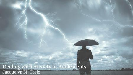 Dealing with Anxiety in Adolescents Jacquelyn M. Trejo.