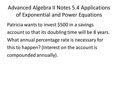 Advanced Algebra II Notes 5.4 Applications of Exponential and Power Equations Patricia wants to invest $500 in a savings account so that its doubling time.