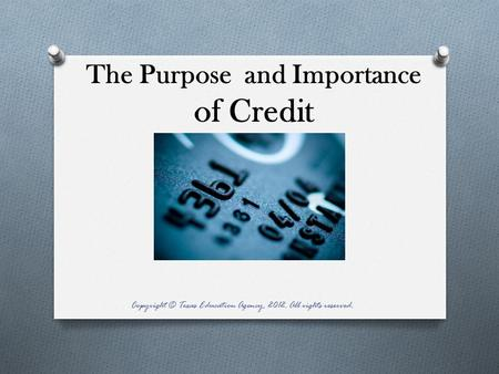 The Purpose and Importance of Credit Copyright © Texas Education Agency, 2012. All rights reserved.
