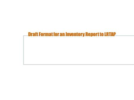 Draft Format for an Inventory Report to LRTAP. Why? One important conclusion from the review activities in 2003 and 2004 is that it is difficult to make.