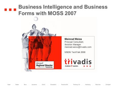 Business Intelligence and Business Forms with MOSS 2007 Meinrad Weiss Principal Consultant, Solution Manager MSDN TechTalk 2006.