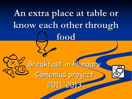 An extra place at table or know each other through food Breakfast in Hungary Comenius project 2011-2013.