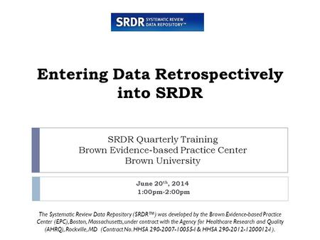 SRDR Quarterly Training Brown Evidence-based Practice Center Brown University June 20 th, 2014 1:00pm-2:00pm Entering Data Retrospectively into SRDR The.