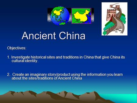 Ancient China Objectives: 1. Investigate historical sites and traditions in China that give China its cultural identity. 2. Create an imaginary story/product.