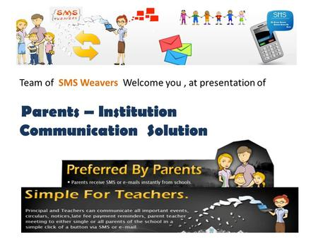 Team of SMS Weavers Welcome you, at presentation of Parents – Institution Communication Solution.