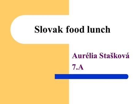Slovak food lunch Aurélia Stašková 7.A. Potato pancakes Pancakes are a favourite type of potato pancakes in the kitchen eastern Slovakia and southern.