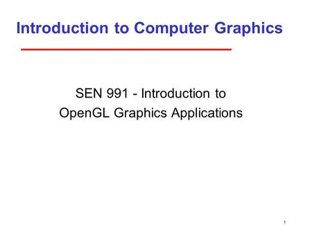 1 Introduction to Computer Graphics SEN 991 - Introduction to OpenGL Graphics Applications.