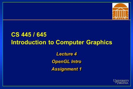 CS 445 / 645 Introduction to Computer Graphics Lecture 4 OpenGL Intro Assignment 1 Lecture 4 OpenGL Intro Assignment 1.