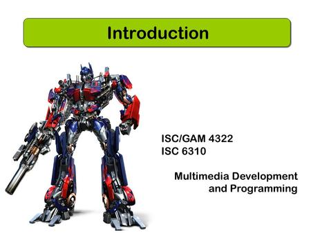 ISC/GAM 4322 ISC 6310 Multimedia Development and Programming Introduction.