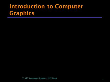 1 91.427 Computer Graphics I, Fall 2008 Introduction to Computer Graphics.
