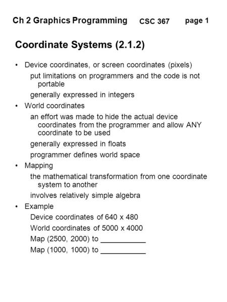 Ch 2 Graphics Programming page 1 CSC 367 Coordinate Systems (2.1.2) Device coordinates, or screen coordinates (pixels) put limitations on programmers and.