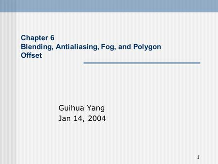 1 Chapter 6 Blending, Antialiasing, Fog, and Polygon Offset Guihua Yang Jan 14, 2004.