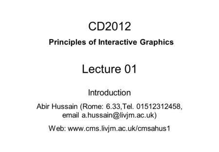 CD2012 Principles of Interactive Graphics Lecture 01 Introduction Abir Hussain (Rome: 6.33,Tel. 01512312458,  Web: