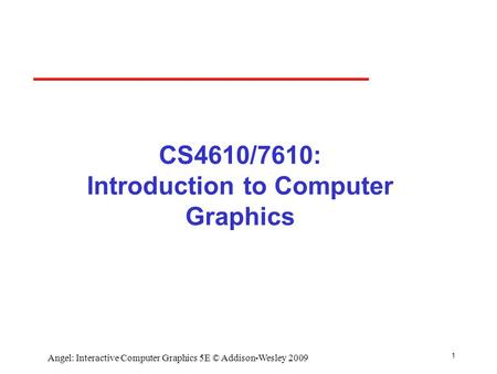 1 Angel: Interactive Computer Graphics 5E © Addison-Wesley 2009 CS4610/7610: Introduction to Computer Graphics.