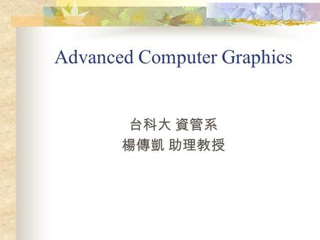 Advanced Computer Graphics 台科大 資管系 楊傳凱 助理教授. Course Web Site:  advanced_cg.html.