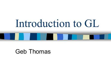 Introduction to GL Geb Thomas. Example Code int main(int argc, char **argv) { glutInit(&argc, argv); glutInitDisplayMode ( GLUT_SINGLE | GLUT_RGB | GLUT_DEPTH);