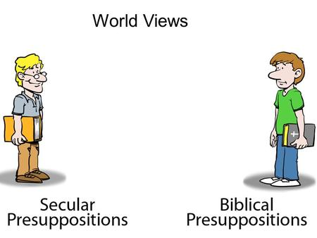 World Views. How Consistent is Your World View? ( All your presuppositions together) Creation by God & Bible is True (belief in the Bible, and science)