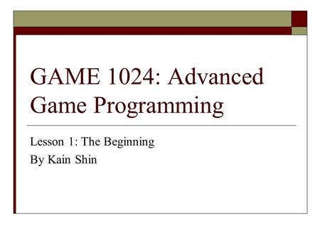 GAME 1024: Advanced Game Programming Lesson 1: The Beginning By Kain Shin.