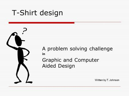 T-Shirt design A problem solving challenge in Graphic and Computer Aided Design Written by T. Johnson.