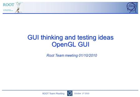 ROOT Team Meeting October 1 st 2010 GUI thinking and testing ideas OpenGL GUI Root Team meeting 01/10/2010.