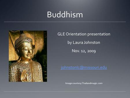 Buddhism GLE Orientation presentation by Laura Johnston Nov. 12, 2009 Image courtesy Thailandmagic.com.