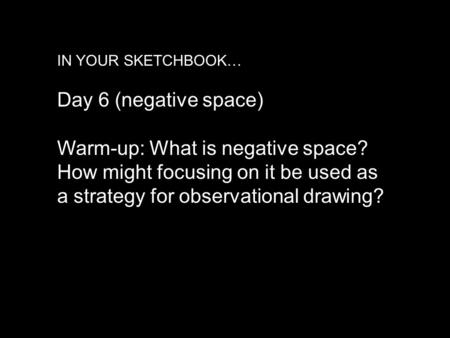 IN YOUR SKETCHBOOK… Day 6 (negative space) Warm-up: What is negative space? How might focusing on it be used as a strategy for observational drawing?
