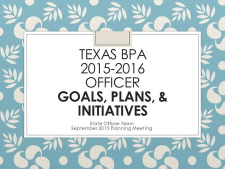 TEXAS BPA 2015-2016 OFFICER GOALS, PLANS, & INITIATIVES State Officer Team September 2015 Planning Meeting.