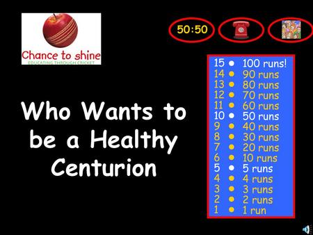 Who Wants to be a Healthy Centurion 50:50 15 14 13 12 11 10 9 8 7 6 5 4 3 2 1 100 runs! 90 runs 80 runs 70 runs 60 runs 50 runs 40 runs 30 runs 20 runs.