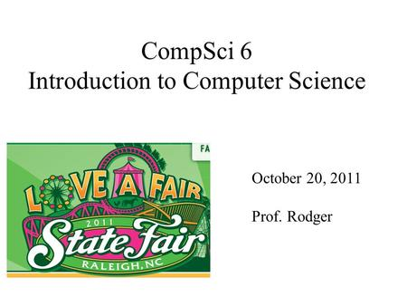 CompSci 6 Introduction to Computer Science October 20, 2011 Prof. Rodger.