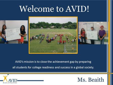 AVID's mission is to close the achievement gap by preparing all students for college readiness and success in a global society. Welcome to AVID! Ms. Beaith.