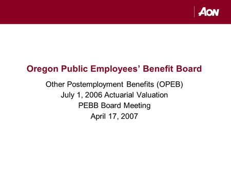 Oregon Public Employees' Benefit Board Other Postemployment Benefits (OPEB) July 1, 2006 Actuarial Valuation PEBB Board Meeting April 17, 2007.