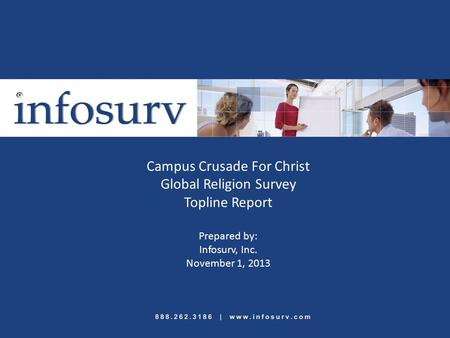 Campus Crusade For Christ Global Religion Survey Topline Report Prepared by: Infosurv, Inc. November 1, 2013.
