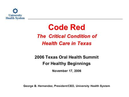 Code Red The Critical Condition of Health Care in Texas 2006 Texas Oral Health Summit For Healthy Beginnings November 17, 2006 George B. Hernandez, President/CEO,