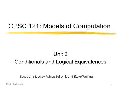 CPSC 121: Models of Computation Unit 2 Conditionals and Logical Equivalences Unit 2 - Conditionals 1 Based on slides by Patrice Belleville and Steve Wolfman.