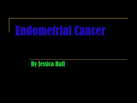 Endometrial Cancer By Jessica Hall. Symptoms Unusual vaginal bleeding or discharge Difficult or painful urination Pain during intercourse Pain in the.