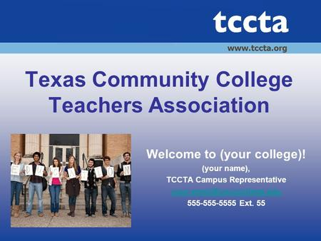 Texas Community College Teachers Association Welcome to (your college)! (your name), TCCTA Campus Representative 555-555-5555.