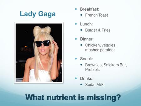 Lady Gaga Breakfast: French Toast Lunch: Burger & Fries Dinner: Chicken, veggies, mashed potatoes Snack: Brownies, Snickers Bar, Pretzels Drinks: Soda,