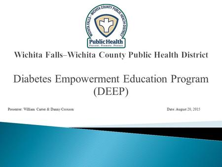 Diabetes Empowerment Education Program (DEEP) Presenter: William Carter & Danny CroxsonDate: August 20, 2015.
